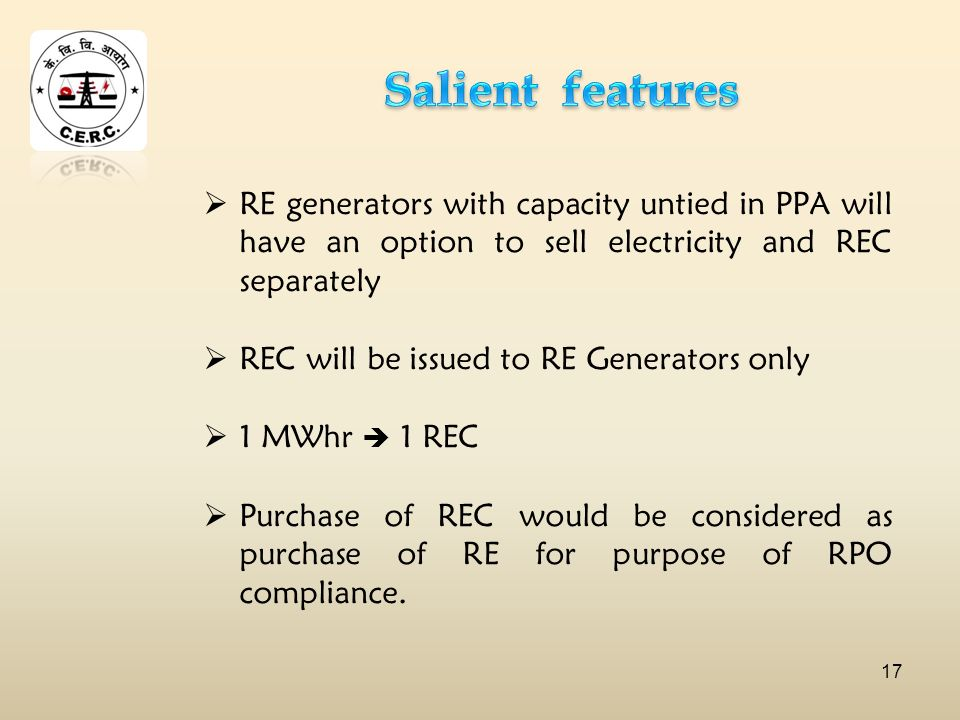RE generators with capacity untied in PPA will have an option to sell electricity and REC separately REC will be issued to RE Generators only 1 MWhr 1 REC Purchase of REC would be considered as purchase of RE for purpose of RPO compliance.