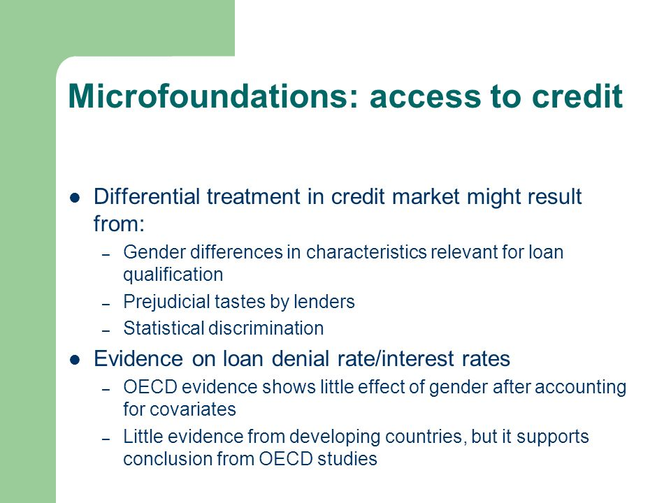 Microfoundations: access to credit Differential treatment in credit market might result from: – Gender differences in characteristics relevant for loan qualification – Prejudicial tastes by lenders – Statistical discrimination Evidence on loan denial rate/interest rates – OECD evidence shows little effect of gender after accounting for covariates – Little evidence from developing countries, but it supports conclusion from OECD studies