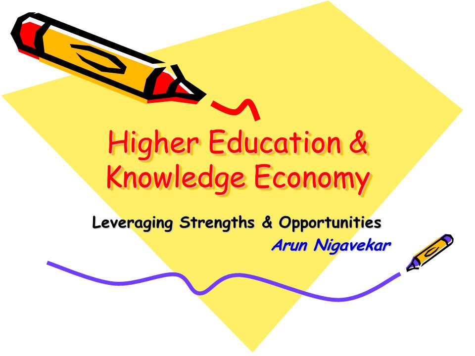 Higher Education & Knowledge Economy Leveraging Strengths & Opportunities Arun Nigavekar