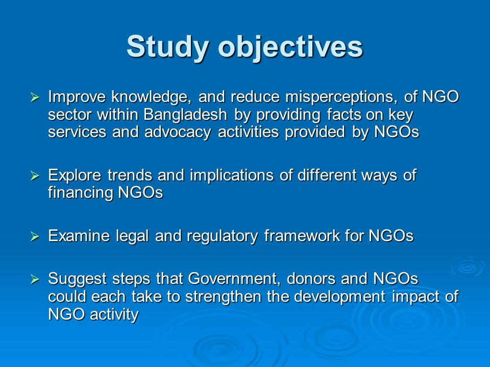 Study objectives Improve knowledge, and reduce misperceptions, of NGO sector within Bangladesh by providing facts on key services and advocacy activit