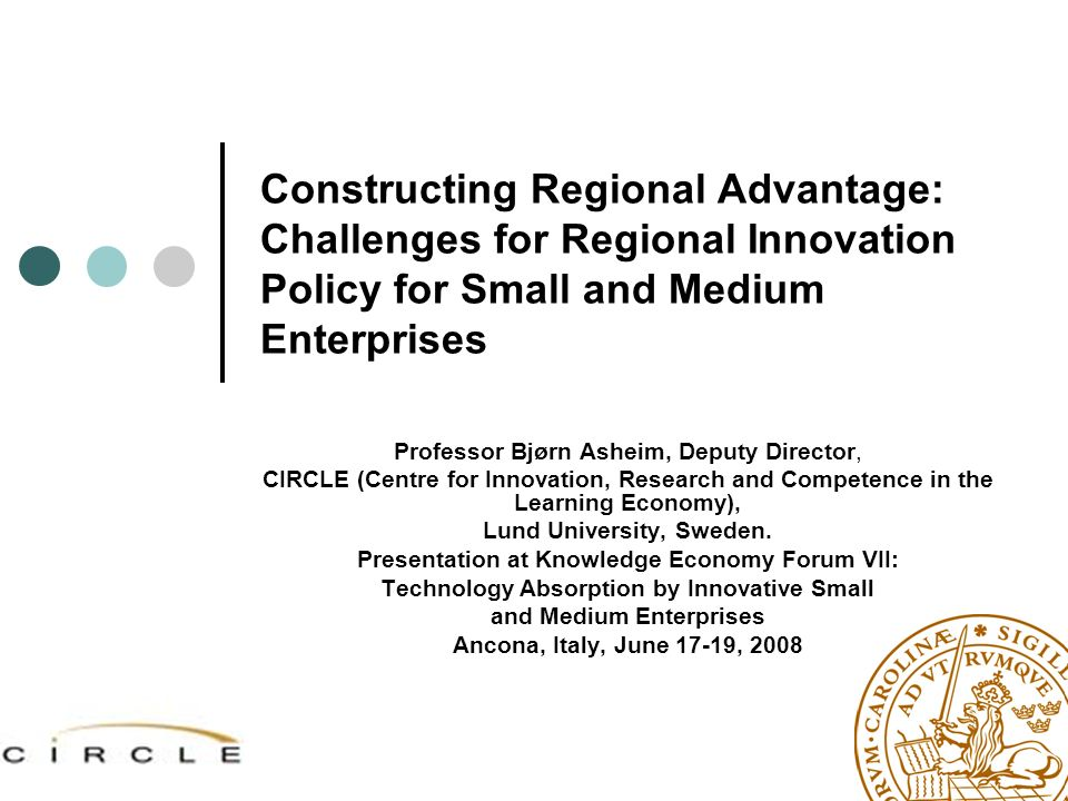 Constructing Regional Advantage: Challenges for Regional Innovation Policy for Small and Medium Enterprises Professor Bjørn Asheim, Deputy Director, C