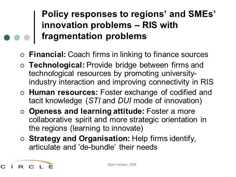 Bjørn Asheim, 2008 Policy responses to regions and SMEs innovation problems – RIS with fragmentation problems Financial: Coach firms in linking to fin