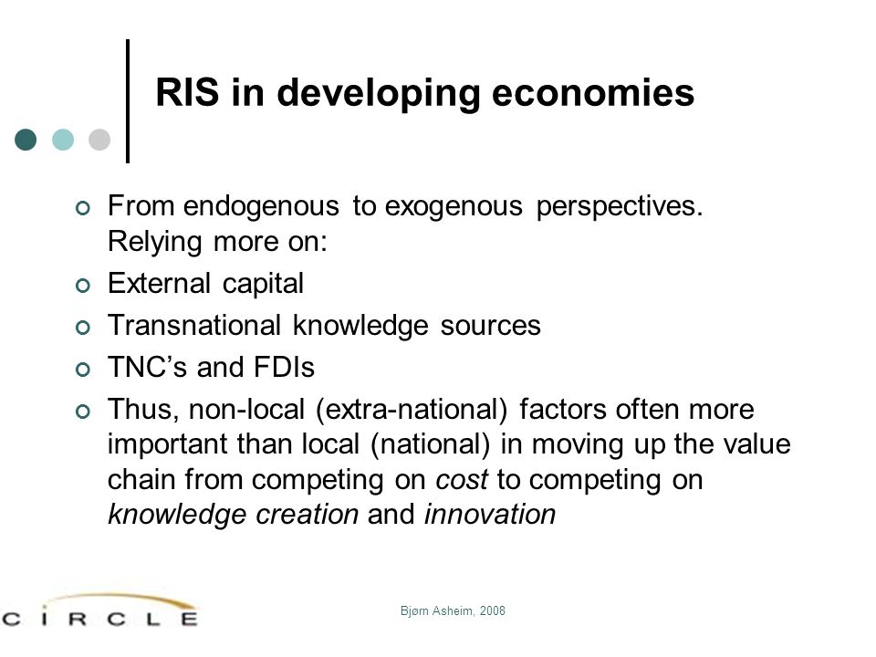 Bjørn Asheim, 2008 RIS in developing economies From endogenous to exogenous perspectives. Relying more on: External capital Transnational knowledge so