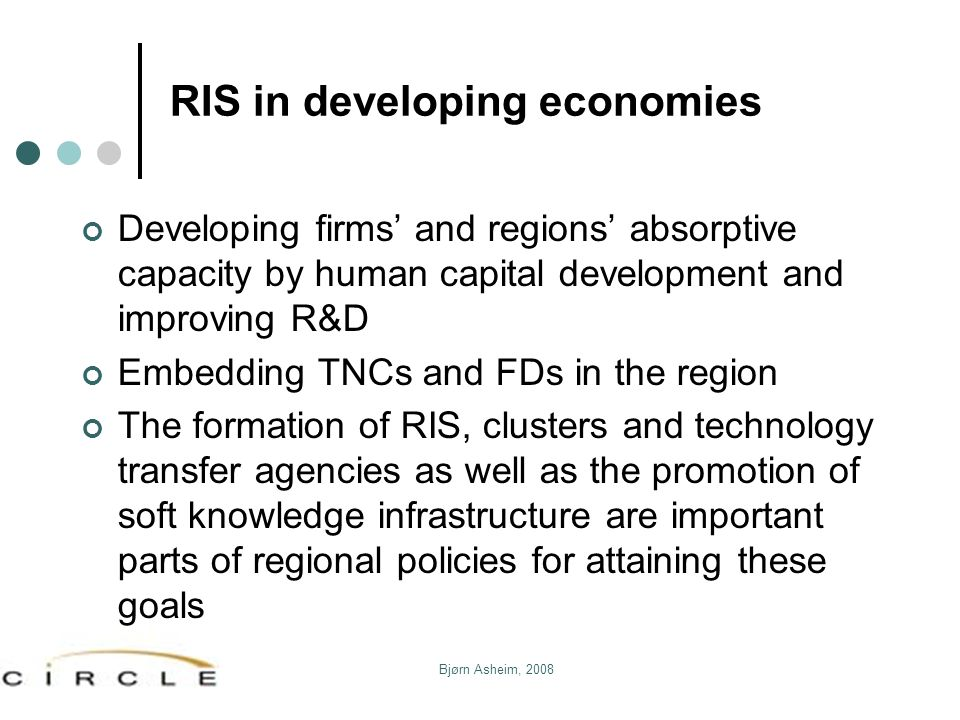 Bjørn Asheim, 2008 RIS in developing economies Developing firms and regions absorptive capacity by human capital development and improving R&D Embeddi
