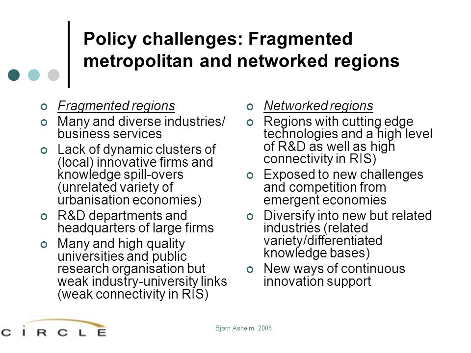 Bjørn Asheim, 2008 Policy challenges: Fragmented metropolitan and networked regions Fragmented regions Many and diverse industries/ business services