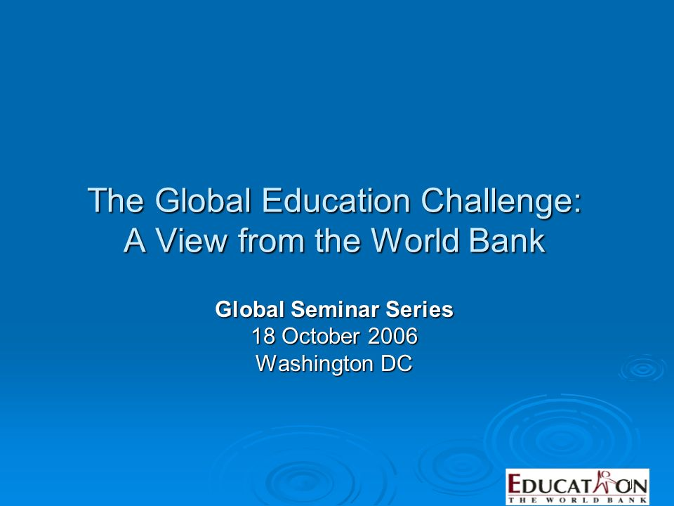 1 The Global Education Challenge: A View from the World Bank Global Seminar Series 18 October 2006 Washington DC