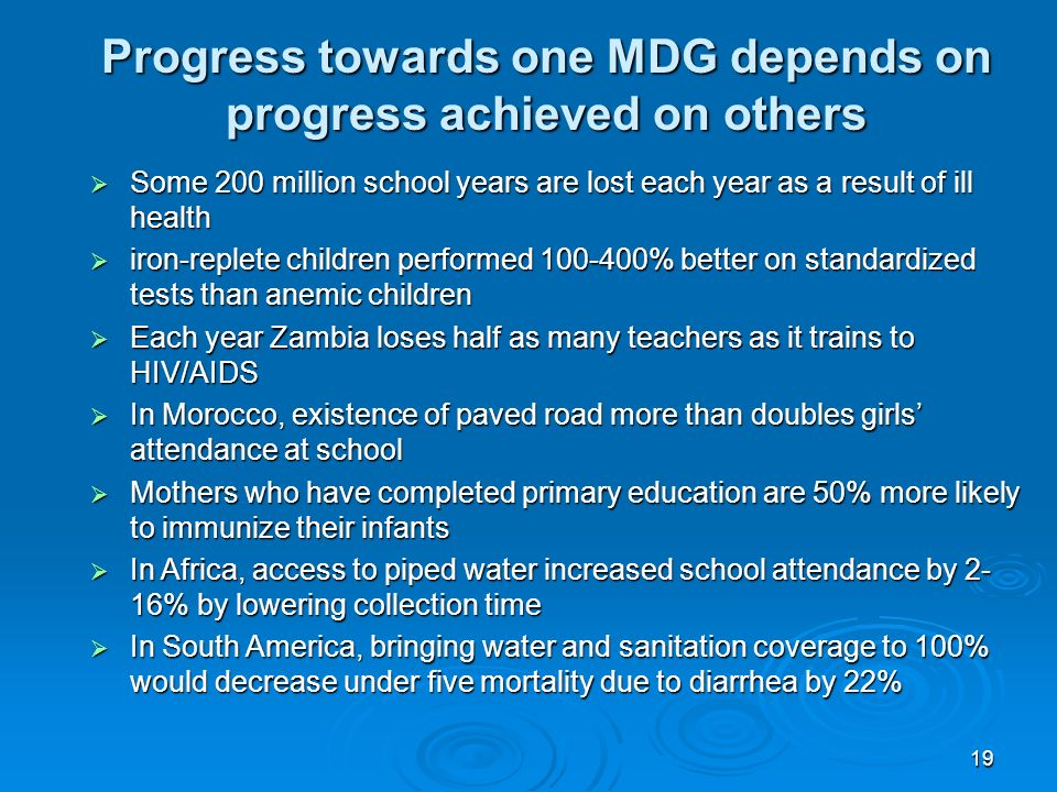 19 Progress towards one MDG depends on progress achieved on others Some 200 million school years are lost each year as a result of ill health Some 200 million school years are lost each year as a result of ill health iron-replete children performed 100-400% better on standardized tests than anemic children iron-replete children performed 100-400% better on standardized tests than anemic children Each year Zambia loses half as many teachers as it trains to HIV/AIDS Each year Zambia loses half as many teachers as it trains to HIV/AIDS In Morocco, existence of paved road more than doubles girls attendance at school In Morocco, existence of paved road more than doubles girls attendance at school Mothers who have completed primary education are 50% more likely to immunize their infants Mothers who have completed primary education are 50% more likely to immunize their infants In Africa, access to piped water increased school attendance by 2- 16% by lowering collection time In Africa, access to piped water increased school attendance by 2- 16% by lowering collection time In South America, bringing water and sanitation coverage to 100% would decrease under five mortality due to diarrhea by 22% In South America, bringing water and sanitation coverage to 100% would decrease under five mortality due to diarrhea by 22%