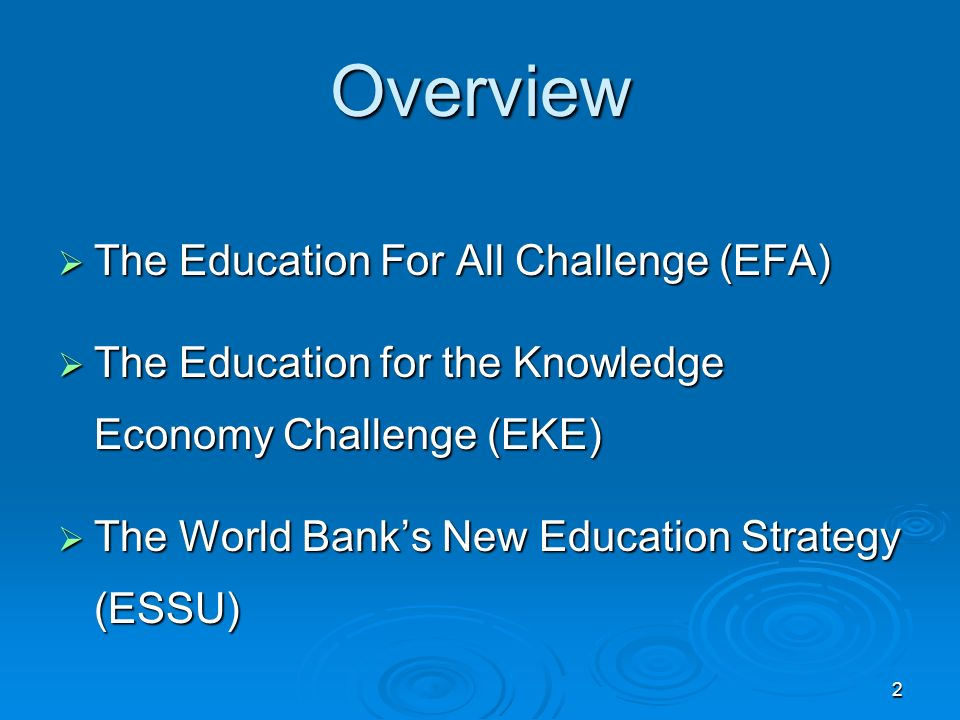 2 Overview The Education For All Challenge (EFA) The Education For All Challenge (EFA) The Education for the Knowledge Economy Challenge (EKE) The Education for the Knowledge Economy Challenge (EKE) The World Banks New Education Strategy (ESSU) The World Banks New Education Strategy (ESSU)