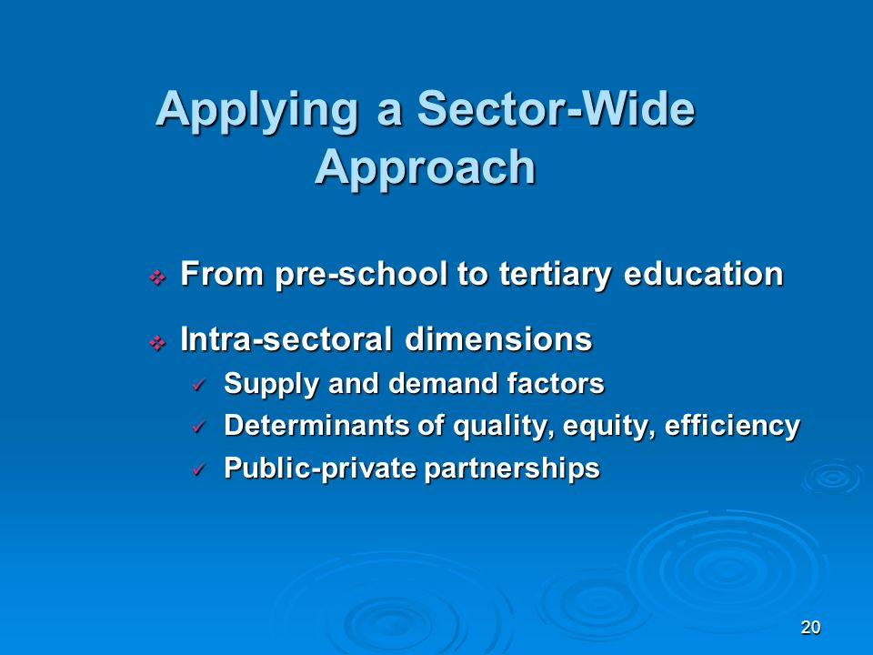 20 Applying a Sector-Wide Approach From pre-school to tertiary education From pre-school to tertiary education Intra-sectoral dimensions Intra-sectoral dimensions Supply and demand factors Supply and demand factors Determinants of quality, equity, efficiency Determinants of quality, equity, efficiency Public-private partnerships Public-private partnerships