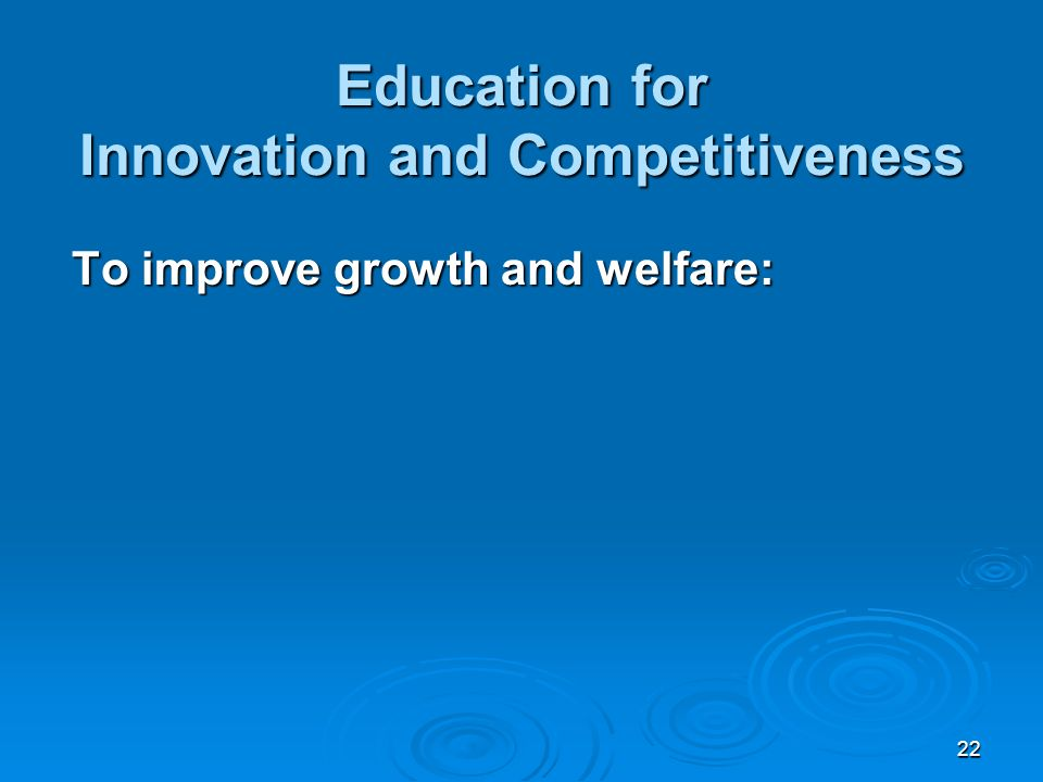 22 Education for Innovation and Competitiveness To improve growth and welfare: