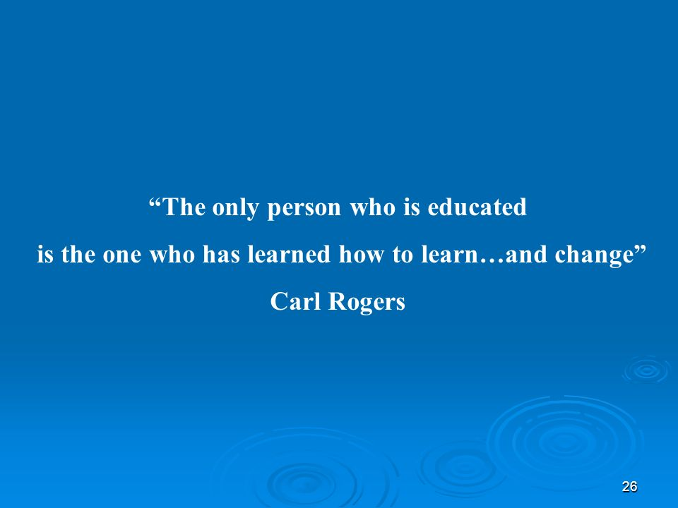 26 The only person who is educated is the one who has learned how to learn…and change Carl Rogers