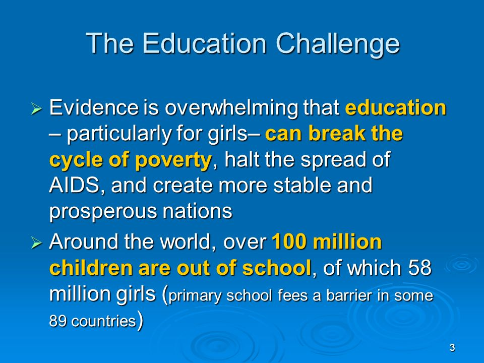 3 The Education Challenge Evidence is overwhelming that education – particularly for girls– can break the cycle of poverty, halt the spread of AIDS, and create more stable and prosperous nations Evidence is overwhelming that education – particularly for girls– can break the cycle of poverty, halt the spread of AIDS, and create more stable and prosperous nations Around the world, over 100 million children are out of school, of which 58 million girls ( primary school fees a barrier in some 89 countries ) Around the world, over 100 million children are out of school, of which 58 million girls ( primary school fees a barrier in some 89 countries )