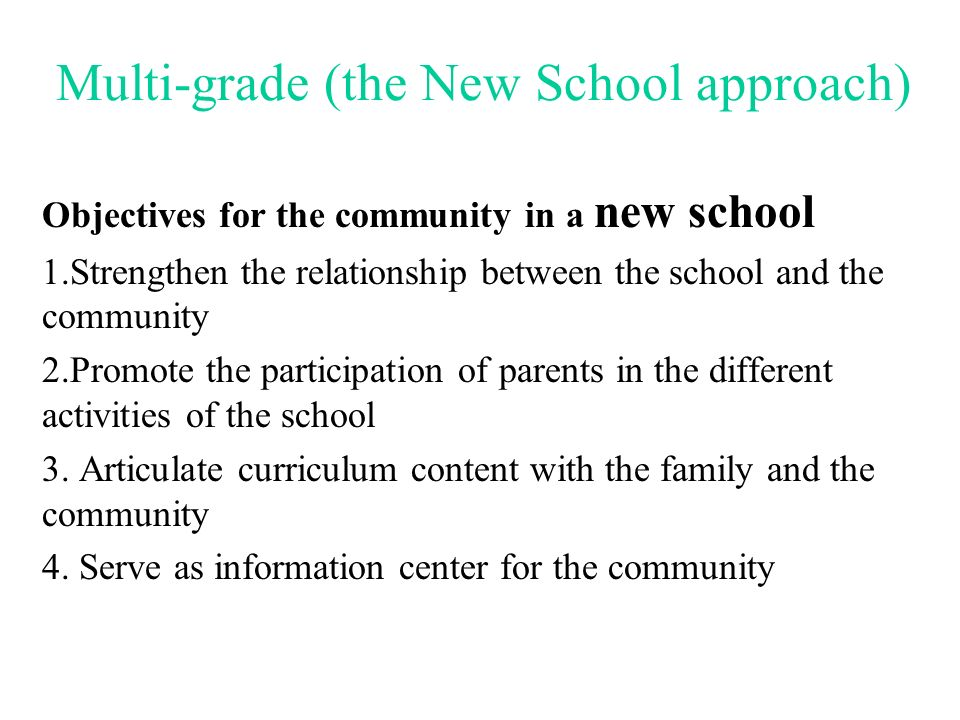 Multi-grade (the New School approach) Objectives for the administrators in a new school 1.Change the role from traditional supervisory functions to a