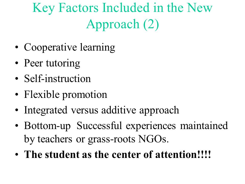 Key Factors Included in the New Approach (1) Democratic values, including student leadership Community involvement Individualized and small group inst
