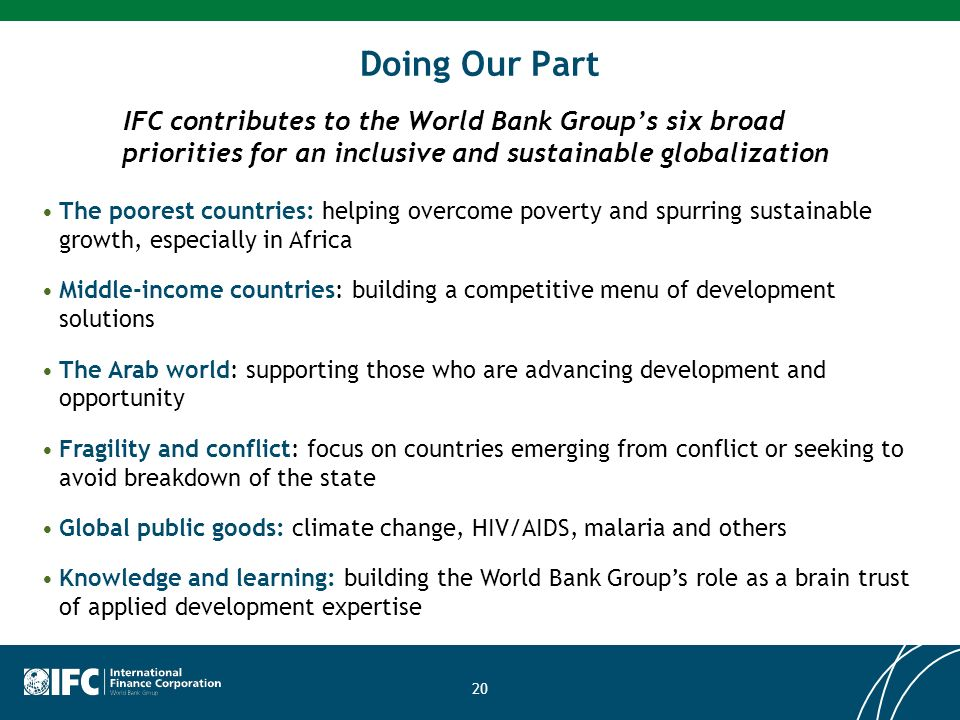 20 Doing Our Part IFC contributes to the World Bank Groups six broad priorities for an inclusive and sustainable globalization The poorest countries: helping overcome poverty and spurring sustainable growth, especially in Africa Middle-income countries: building a competitive menu of development solutions The Arab world: supporting those who are advancing development and opportunity Fragility and conflict: focus on countries emerging from conflict or seeking to avoid breakdown of the state Global public goods: climate change, HIV/AIDS, malaria and others Knowledge and learning: building the World Bank Groups role as a brain trust of applied development expertise
