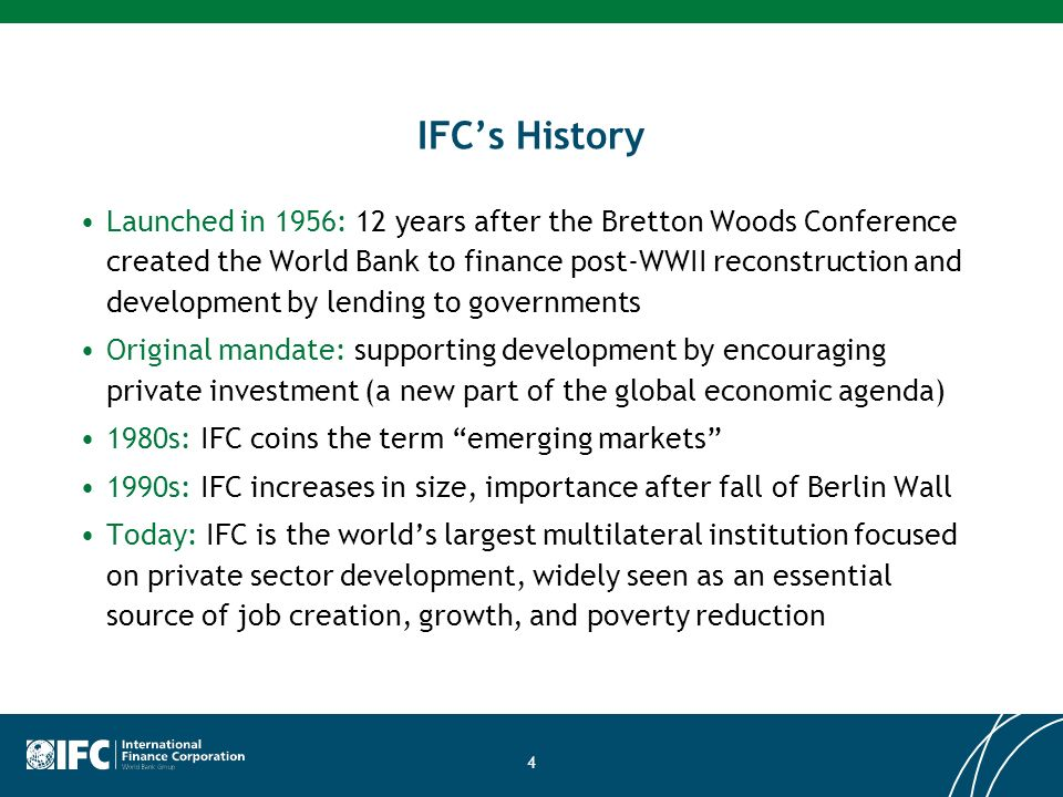 IFCs History Launched in 1956: 12 years after the Bretton Woods Conference created the World Bank to finance post-WWII reconstruction and development by lending to governments Original mandate: supporting development by encouraging private investment (a new part of the global economic agenda) 1980s: IFC coins the term emerging markets 1990s: IFC increases in size, importance after fall of Berlin Wall Today: IFC is the worlds largest multilateral institution focused on private sector development, widely seen as an essential source of job creation, growth, and poverty reduction 4