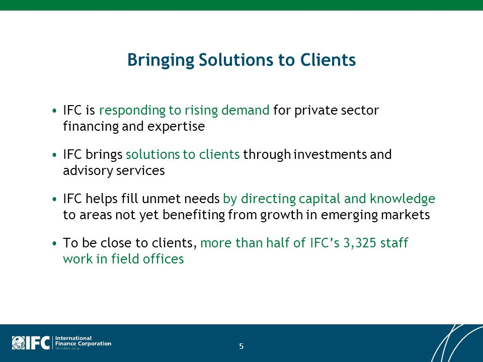 5 Bringing Solutions to Clients IFC is responding to rising demand for private sector financing and expertise IFC brings solutions to clients through investments and advisory services IFC helps fill unmet needs by directing capital and knowledge to areas not yet benefiting from growth in emerging markets To be close to clients, more than half of IFCs 3,325 staff work in field offices