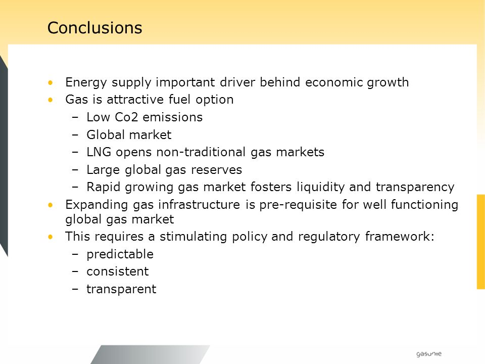 Conclusions Energy supply important driver behind economic growth Gas is attractive fuel option –Low Co2 emissions –Global market –LNG opens non-traditional gas markets –Large global gas reserves –Rapid growing gas market fosters liquidity and transparency Expanding gas infrastructure is pre-requisite for well functioning global gas market This requires a stimulating policy and regulatory framework: –predictable –consistent –transparent