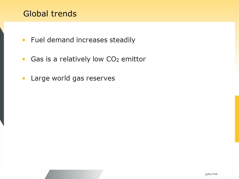 Global trends Fuel demand increases steadily Gas is a relatively low CO 2 emittor Large world gas reserves