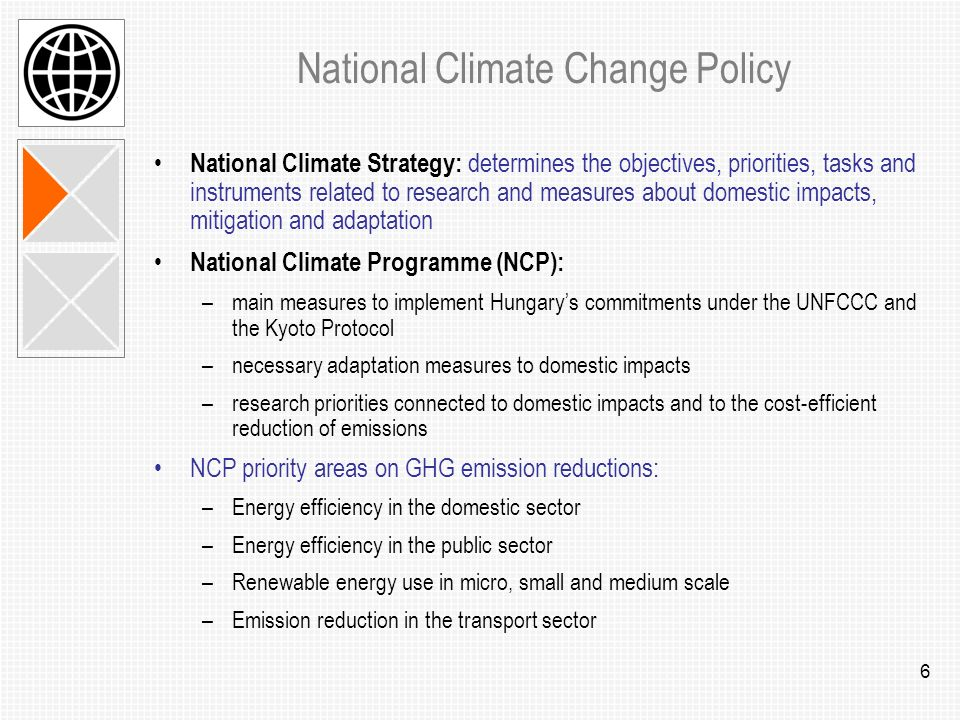 6 National Climate Change Policy National Climate Strategy: determines the objectives, priorities, tasks and instruments related to research and measures about domestic impacts, mitigation and adaptation National Climate Programme (NCP): –main measures to implement Hungarys commitments under the UNFCCC and the Kyoto Protocol –necessary adaptation measures to domestic impacts –research priorities connected to domestic impacts and to the cost-efficient reduction of emissions NCP priority areas on GHG emission reductions: –Energy efficiency in the domestic sector –Energy efficiency in the public sector –Renewable energy use in micro, small and medium scale –Emission reduction in the transport sector