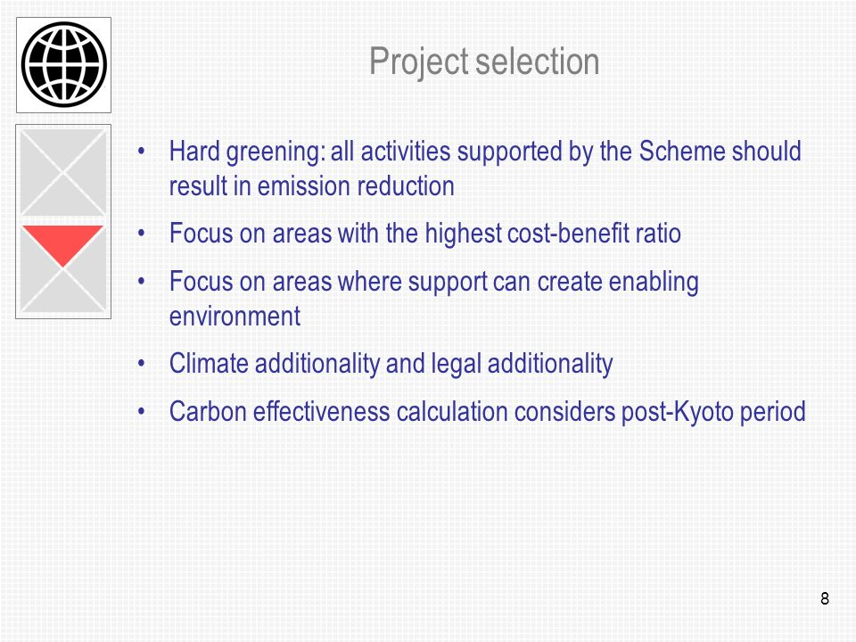 8 Project selection Hard greening: all activities supported by the Scheme should result in emission reduction Focus on areas with the highest cost-benefit ratio Focus on areas where support can create enabling environment Climate additionality and legal additionality Carbon effectiveness calculation considers post-Kyoto period