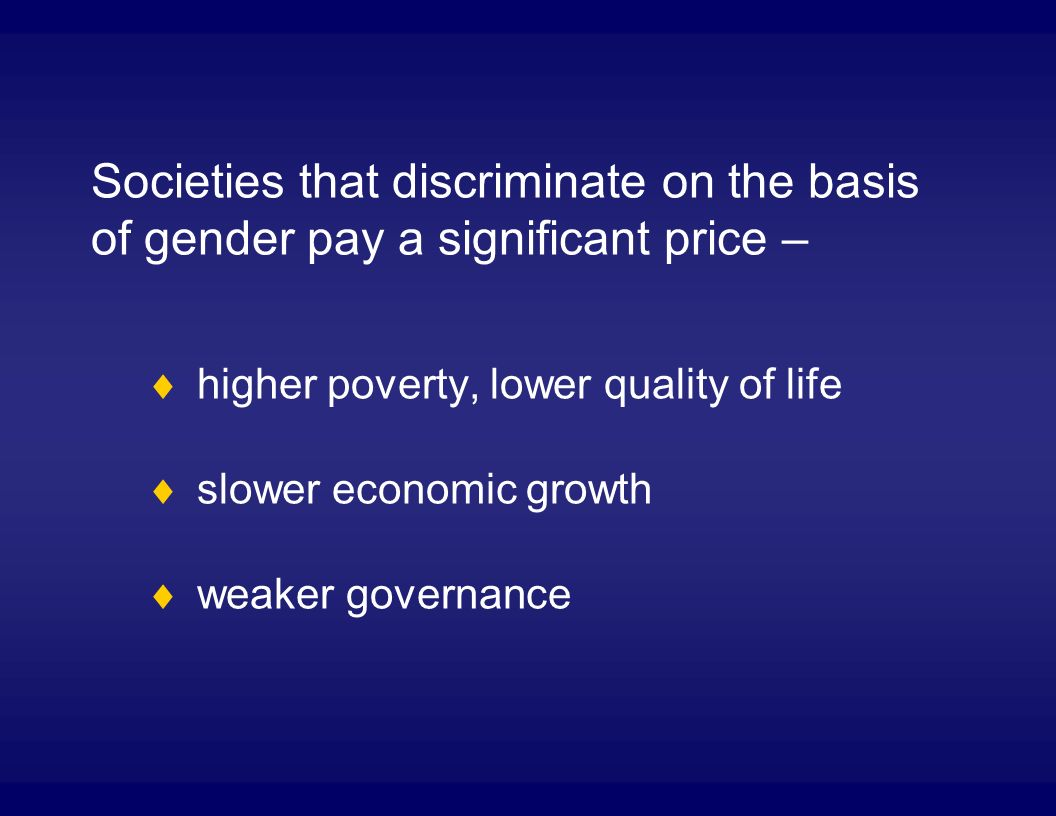 Societies that discriminate on the basis of gender pay a significant price – higher poverty, lower quality of life slower economic growth weaker governance