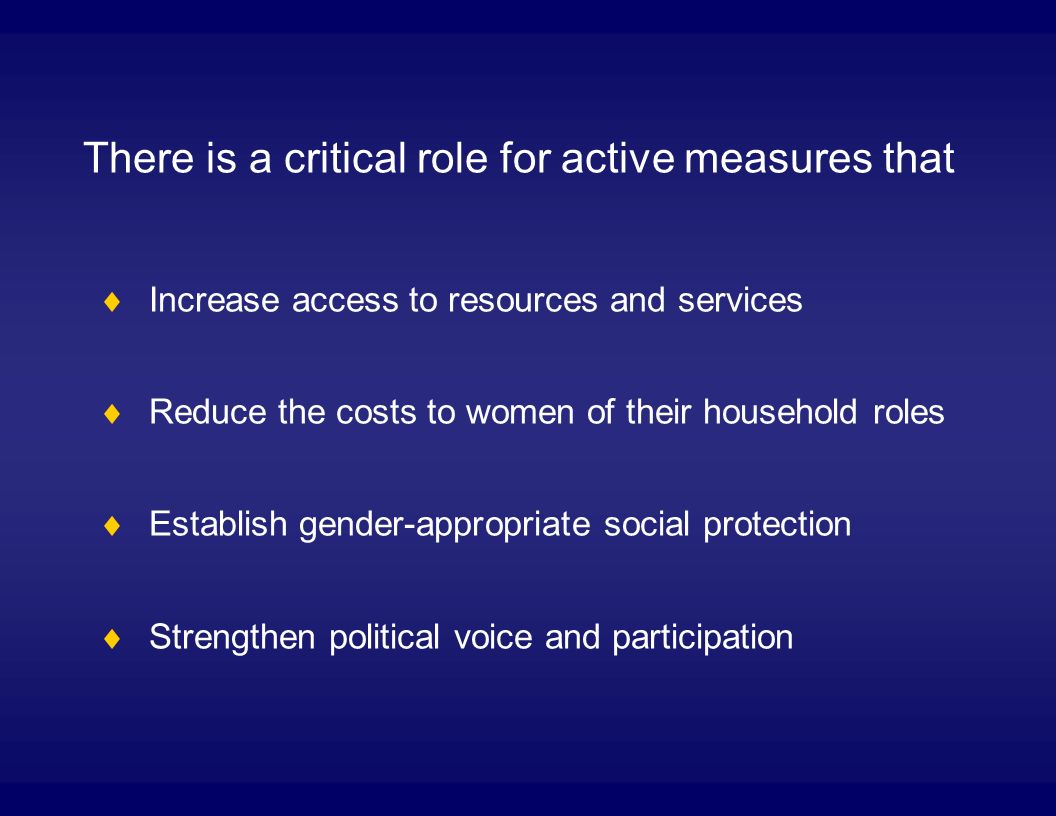 There is a critical role for active measures that Increase access to resources and services Reduce the costs to women of their household roles Establish gender-appropriate social protection Strengthen political voice and participation