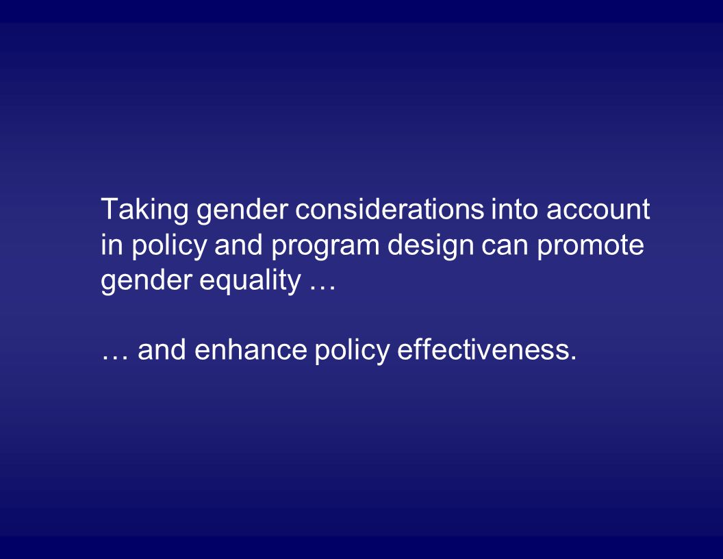 Taking gender considerations into account in policy and program design can promote gender equality … … and enhance policy effectiveness.