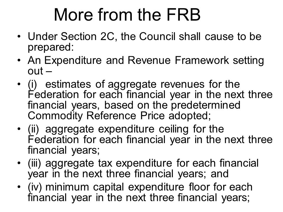 More from the FRB Under Section 2C, the Council shall cause to be prepared: An Expenditure and Revenue Framework setting out – (i)estimates of aggrega