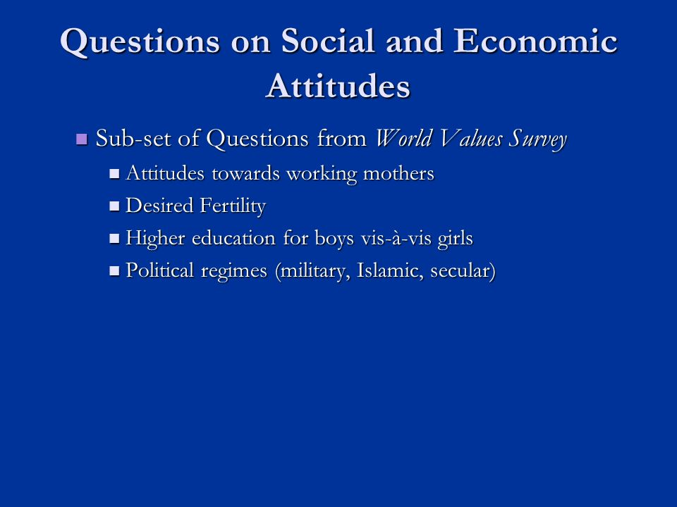 Questions on Social and Economic Attitudes Sub-set of Questions from World Values Survey Sub-set of Questions from World Values Survey Attitudes towards working mothers Attitudes towards working mothers Desired Fertility Desired Fertility Higher education for boys vis-à-vis girls Higher education for boys vis-à-vis girls Political regimes (military, Islamic, secular) Political regimes (military, Islamic, secular)