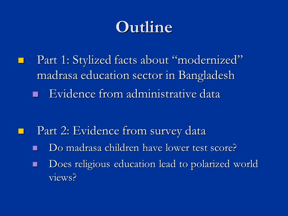 Outline Part 1: Stylized facts about modernized madrasa education sector in Bangladesh Part 1: Stylized facts about modernized madrasa education sector in Bangladesh Evidence from administrative data Evidence from administrative data Part 2: Evidence from survey data Part 2: Evidence from survey data Do madrasa children have lower test score.