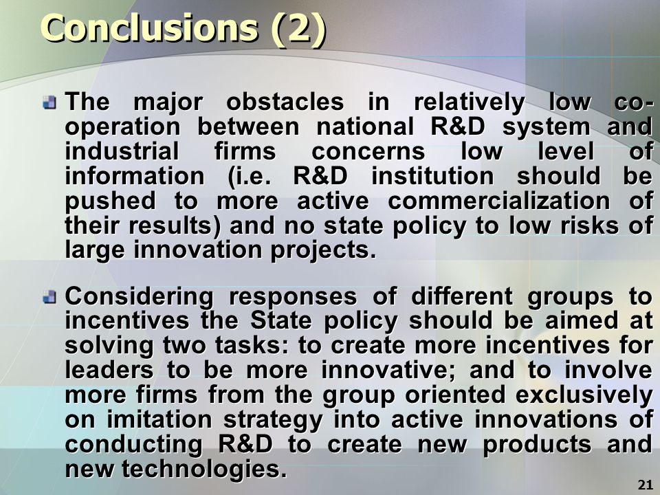 21 Conclusions (2) The major obstacles in relatively low co- operation between national R&D system and industrial firms concerns low level of information (i.e.