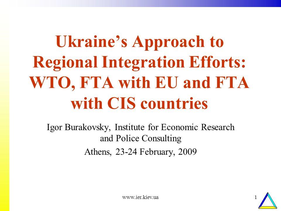 www.ier.kiev.ua1 Ukraines Approach to Regional Integration Efforts: WTO, FTA with EU and FTA with CIS countries Igor Burakovsky, Institute for Economi