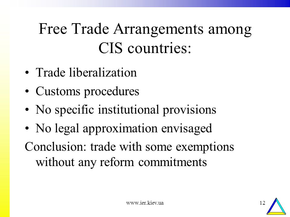 www.ier.kiev.ua12 Free Trade Arrangements among CIS countries: Trade liberalization Customs procedures No specific institutional provisions No legal approximation envisaged Conclusion: trade with some exemptions without any reform commitments