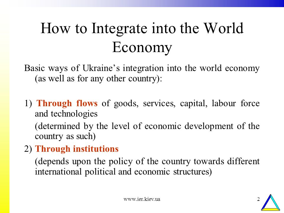www.ier.kiev.ua2 How to Integrate into the World Economy Basic ways of Ukraines integration into the world economy (as well as for any other country):