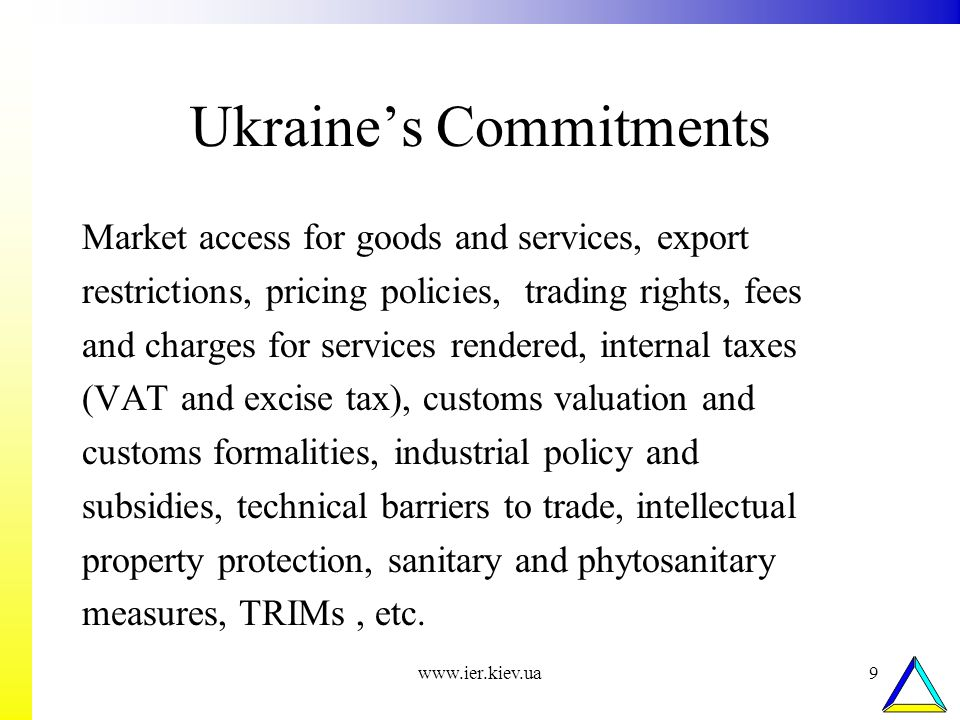 www.ier.kiev.ua9 Ukraines Commitments Market access for goods and services, export restrictions, pricing policies, trading rights, fees and charges for services rendered, internal taxes (VAT and excise tax), customs valuation and customs formalities, industrial policy and subsidies, technical barriers to trade, intellectual property protection, sanitary and phytosanitary measures, TRIMs, etc.
