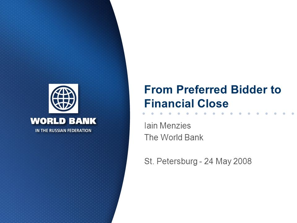 From Preferred Bidder to Financial Close Iain Menzies The World Bank St. Petersburg - 24 May 2008