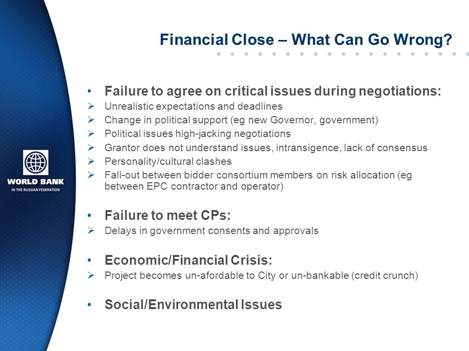 Financial Close – What Can Go Wrong? Failure to agree on critical issues during negotiations: Unrealistic expectations and deadlines Change in politic
