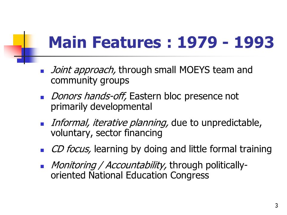 3 Main Features : 1979 - 1993 Joint approach, through small MOEYS team and community groups Donors hands-off, Eastern bloc presence not primarily developmental Informal, iterative planning, due to unpredictable, voluntary, sector financing CD focus, learning by doing and little formal training Monitoring / Accountability, through politically- oriented National Education Congress