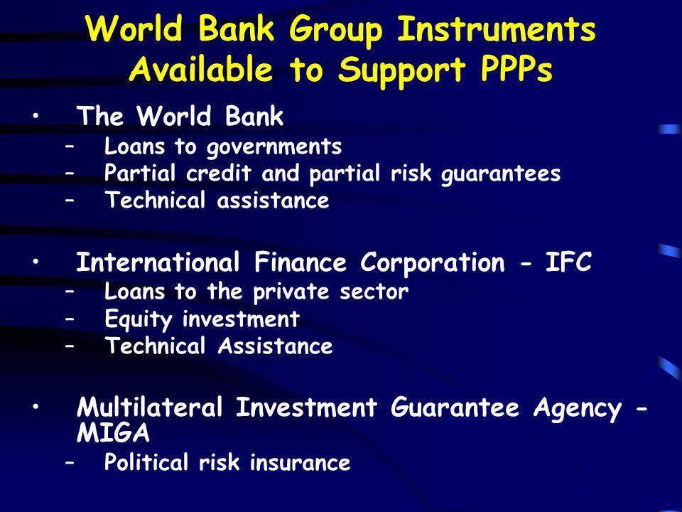 World Bank Group Instruments Available to Support PPPs The World Bank –Loans to governments –Partial credit and partial risk guarantees –Technical assistance International Finance Corporation - IFC –Loans to the private sector –Equity investment –Technical Assistance Multilateral Investment Guarantee Agency - MIGA –Political risk insurance