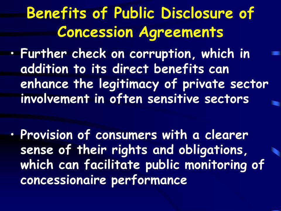 Benefits of Public Disclosure of Concession Agreements Further check on corruption, which in addition to its direct benefits can enhance the legitimacy of private sector involvement in often sensitive sectors Provision of consumers with a clearer sense of their rights and obligations, which can facilitate public monitoring of concessionaire performance