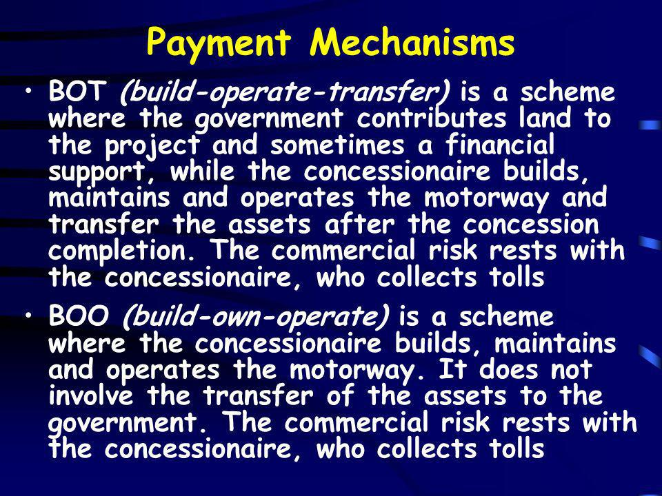 Payment Mechanisms BOT (build-operate-transfer) is a scheme where the government contributes land to the project and sometimes a financial support, while the concessionaire builds, maintains and operates the motorway and transfer the assets after the concession completion.