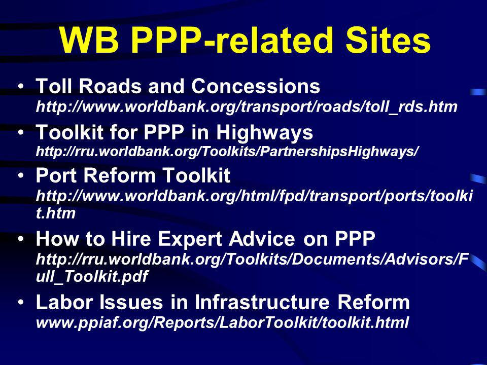 WB PPP-related Sites Toll Roads and Concessions http://www.worldbank.org/transport/roads/toll_rds.htm Toolkit for PPP in Highways http://rru.worldbank.org/Toolkits/PartnershipsHighways/ Port Reform Toolkit http://www.worldbank.org/html/fpd/transport/ports/toolki t.htm How to Hire Expert Advice on PPP http://rru.worldbank.org/Toolkits/Documents/Advisors/F ull_Toolkit.pdf Labor Issues in Infrastructure Reform www.ppiaf.org/Reports/LaborToolkit/toolkit.html