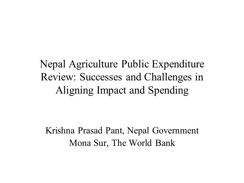Nepal Agriculture Public Expenditure Review: Successes and Challenges in Aligning Impact and Spending Krishna Prasad Pant, Nepal Government Mona Sur,