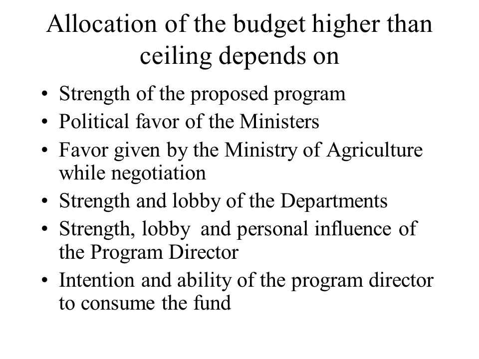 Allocation of the budget higher than ceiling depends on Strength of the proposed program Political favor of the Ministers Favor given by the Ministry
