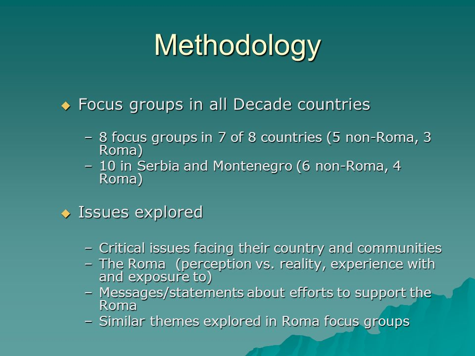 Methodology Focus groups in all Decade countries Focus groups in all Decade countries –8 focus groups in 7 of 8 countries (5 non-Roma, 3 Roma) –10 in