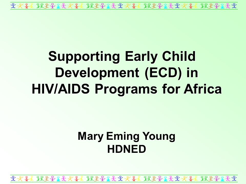 Supporting Early Child Development (ECD) in HIV/AIDS Programs for Africa Mary Eming Young HDNED