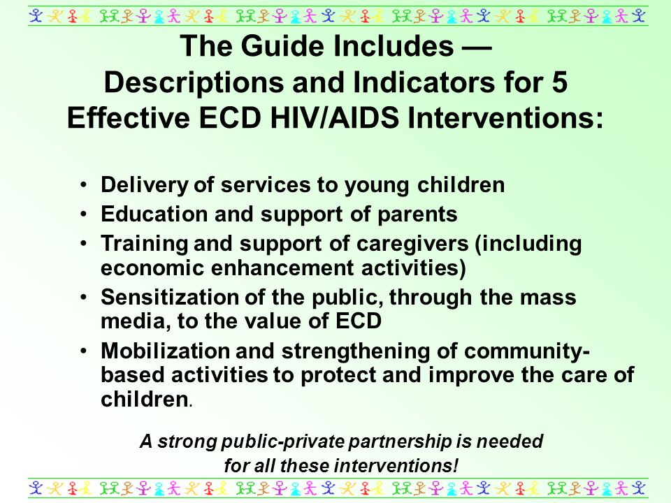 The Guide Includes Descriptions and Indicators for 5 Effective ECD HIV/AIDS Interventions: Delivery of services to young children Education and support of parents Training and support of caregivers (including economic enhancement activities) Sensitization of the public, through the mass media, to the value of ECD Mobilization and strengthening of community- based activities to protect and improve the care of children.