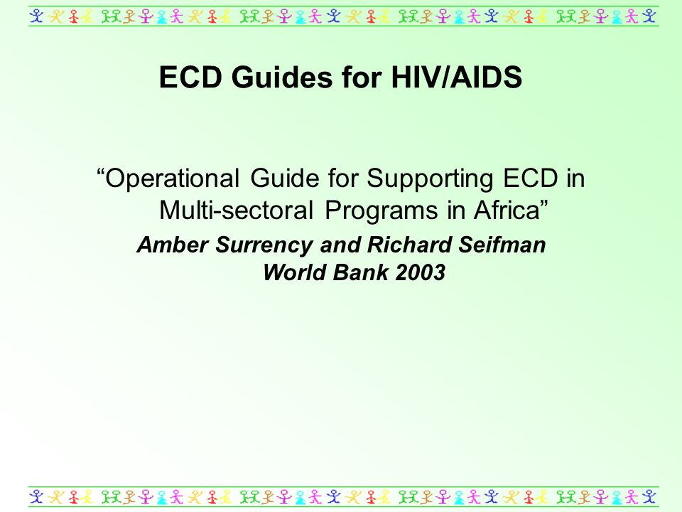 ECD Guides for HIV/AIDS Operational Guide for Supporting ECD in Multi-sectoral Programs in Africa Amber Surrency and Richard Seifman World Bank 2003