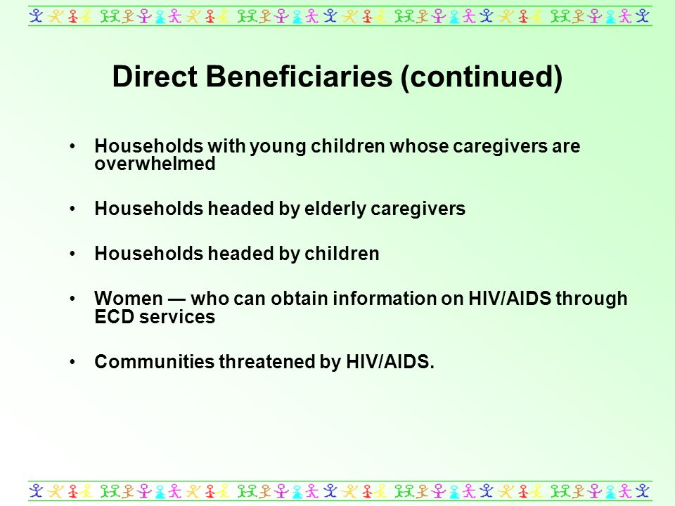 Direct Beneficiaries (continued) Households with young children whose caregivers are overwhelmed Households headed by elderly caregivers Households headed by children Women who can obtain information on HIV/AIDS through ECD services Communities threatened by HIV/AIDS.